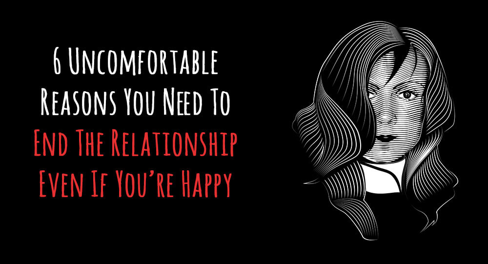 6 Uncomfortable Reasons You Need To End The Relationship Even If You're Happy